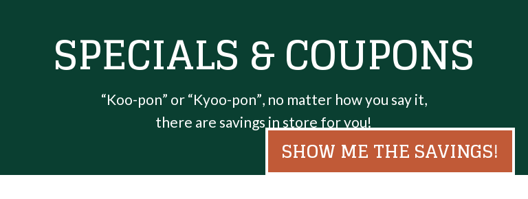 "Specials & Coupons  ""Koo-pon"" or ""Kyoo-pon"", no matter how you say it, there are savings in store  for you! Show Me the Savings!"